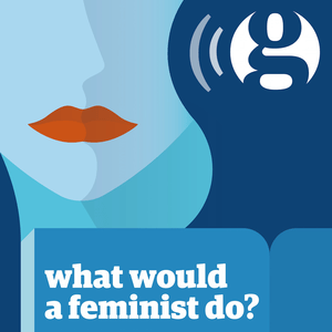Podcast What would a feminist do? - The Guardian
